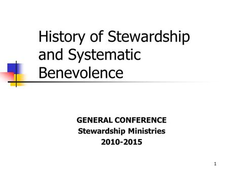1 History of Stewardship and Systematic Benevolence GENERAL CONFERENCE Stewardship Ministries 2010-2015.