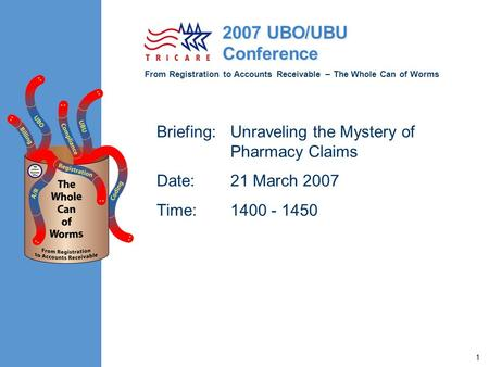 From Registration to Accounts Receivable – The Whole Can of Worms 2007 UBO/UBU Conference 1 Briefing:Unraveling the Mystery of Pharmacy Claims Date:21.