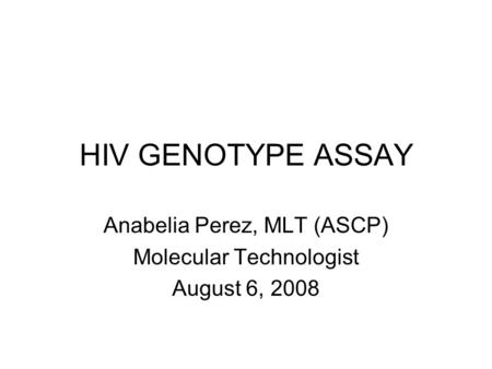 HIV GENOTYPE ASSAY Anabelia Perez, MLT (ASCP) Molecular Technologist August 6, 2008.