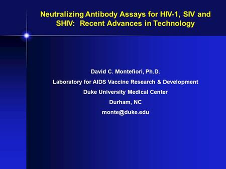 Neutralizing Antibody Assays for HIV-1, SIV and SHIV: Recent Advances in Technology David C. Montefiori, Ph.D. Laboratory for AIDS Vaccine Research &