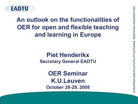EUROPEAN ASSOCIATION OF DISTANCE TEACHING UNIVERSITIES An outlook on the functionalities of OER for open and flexible teaching and learning in Europe Piet.