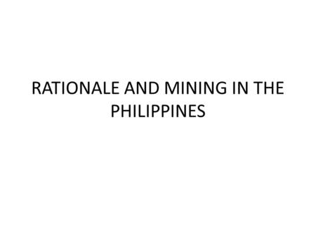RATIONALE AND MINING IN THE PHILIPPINES. RATIONALE The mining industry has a significant role in the Philippine economy. Economic expansion, is due to.