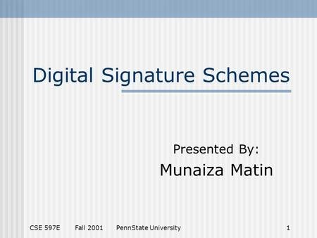 CSE 597E Fall 2001 PennState University1 Digital Signature Schemes Presented By: Munaiza Matin.