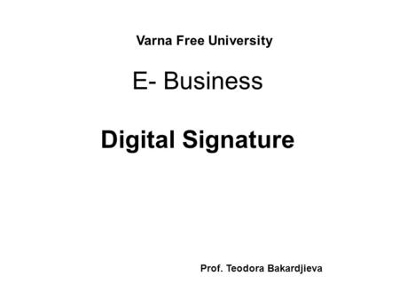 E- Business Digital Signature Varna Free University Prof. Teodora Bakardjieva.