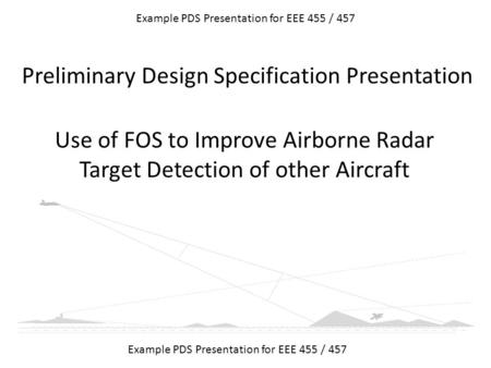 Use of FOS to Improve Airborne Radar Target Detection of other Aircraft Example PDS Presentation for EEE 455 / 457 Preliminary Design Specification Presentation.