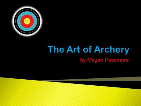 By Megan Passmore.  Learn archery and improve on the skill  Be able to consistently shoot in the center of the target.