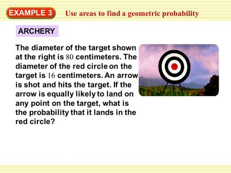 EXAMPLE 3 Use areas to find a geometric probability The diameter of the target shown at the right is 80 centimeters. The diameter of the red circle on.