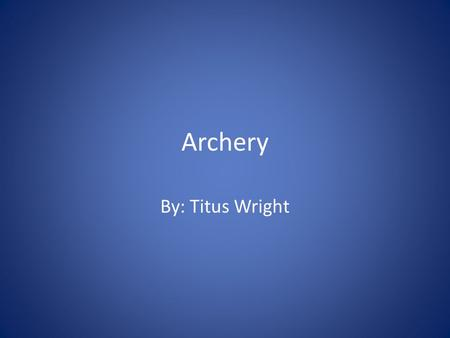 Archery By: Titus Wright. History The discovery of the first stone arrowheads in Africa tends to indicate that the bow and arrow were invented there,