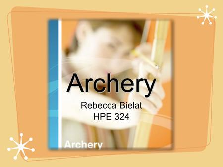 Archery Rebecca Bielat HPE 324. Archery The art, practice, or skill of propelling arrows with the use of a bow Invented in late Paleolithic/ Mesolithic.