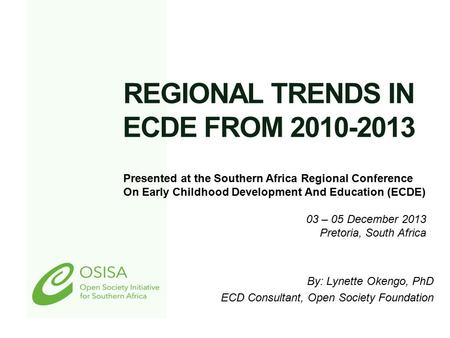 REGIONAL TRENDS IN ECDE FROM 2010-2013 By: Lynette Okengo, PhD ECD Consultant, Open Society Foundation Presented at the Southern Africa Regional Conference.