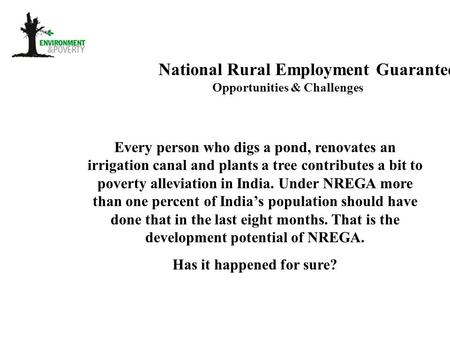 National Rural Employment Guarantee Act Opportunities & Challenges Every person who digs a pond, renovates an irrigation canal and plants a tree contributes.