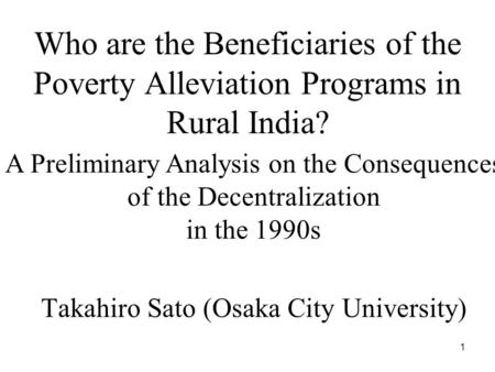 1 Who are the Beneficiaries of the Poverty Alleviation Programs in Rural India? Takahiro Sato (Osaka City University) A Preliminary Analysis on the Consequences.