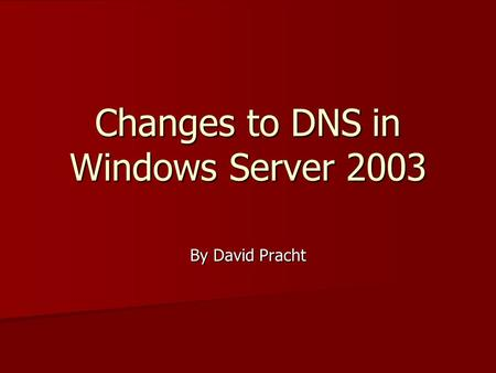 Changes to DNS in Windows Server 2003 By David Pracht.