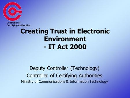 Creating Trust in Electronic Environment - IT Act 2000 Deputy Controller (Technology) Controller of Certifying Authorities Ministry of Communications &