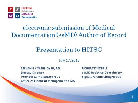 Electronic submission of Medical Documentation (esMD) Author of Record Presentation to HITSC July 17, 2013 MELANIE COMBS-DYER, RN Deputy Director, Provider.