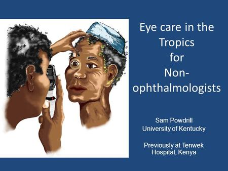 Sam Powdrill University of Kentucky Previously at Tenwek Hospital, Kenya Eye care in the Tropics for Non- ophthalmologists.