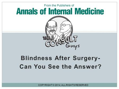 Blindness After Surgery- Can You See the Answer? COPYRIGHT © 2014, ALL RIGHTS RESERVED From the Publishers of.