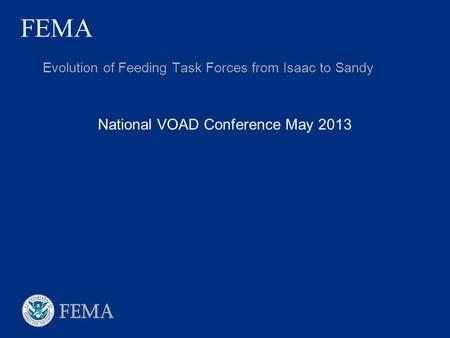 FEMA National VOAD Conference May 2013 Evolution of Feeding Task Forces from Isaac to Sandy.