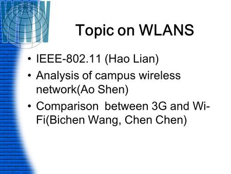 Topic on WLANS IEEE-802.11 (Hao Lian) Analysis of campus wireless network(Ao Shen) Comparison between 3G and Wi- Fi(Bichen Wang, Chen Chen)