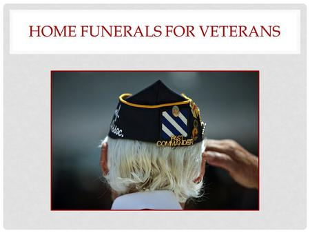 HOME FUNERALS FOR VETERANS. CONCERNS WE WILL ANSWER Are home funerals legal? Are there health risks? Who will take care of me? What death benefits does.