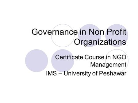Governance in Non Profit Organizations Certificate Course in NGO Management IMS – University of Peshawar.