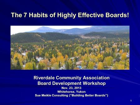 1 The 7 Habits of Highly Effective Boards! Riverdale Community Association Board Development Workshop Nov. 23, 2013 Whitehorse, Yukon Sue Meikle Consulting.