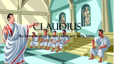 Claudius By: Grace Alcaraz, Tenzin Chimi, and Holly Taylor.