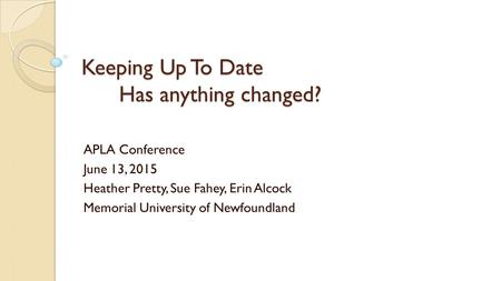 Keeping Up To Date Has anything changed? APLA Conference June 13, 2015 Heather Pretty, Sue Fahey, Erin Alcock Memorial University of Newfoundland.