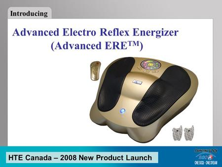Advanced Electro Reflex Energizer (Advanced ERE TM ) Introducing HTE Canada – 2008 New Product Launch.