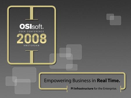 © 2008 OSIsoft, Inc. | Company Confidential Panel : Business Value to the Enterprise of the PI System Real-time Infrastructure Moderator: Dr. Gretchen.