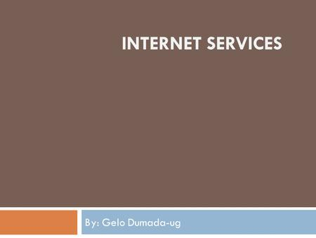 INTERNET SERVICES By: Gelo Dumada-ug. E-mail  E-mail is one of the most widely used services on the Internet. There are two main types of e-mail, the.