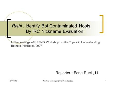 2009/9/151 Rishi : Identify Bot Contaminated Hosts By IRC Nickname Evaluation Reporter : Fong-Ruei, Li Machine Learning and Bioinformatics Lab In Proceedings.