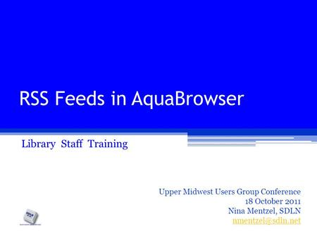 RSS Feeds in AquaBrowser Library Staff Training Upper Midwest Users Group Conference 18 October 2011 Nina Mentzel, SDLN