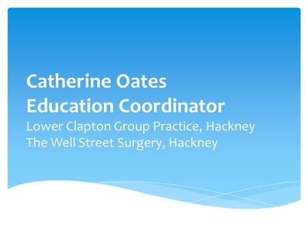 Catherine Oates Education Coordinator Lower Clapton Group Practice, Hackney The Well Street Surgery, Hackney.