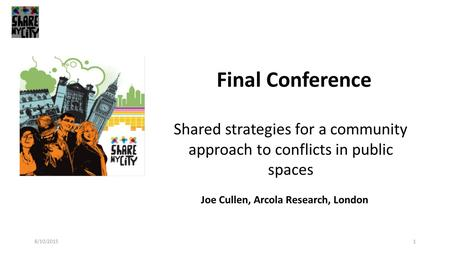 1 Final Conference Joe Cullen, Arcola Research, London Shared strategies for a community approach to conflicts in public spaces 8/10/2015.