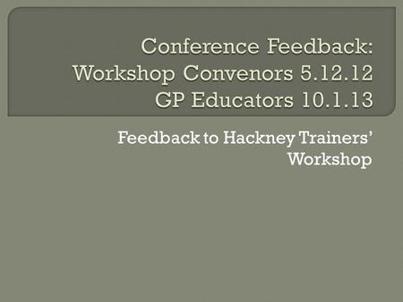 Feedback to Hackney Trainers' Workshop.  London Deanery ceases to exist on 31.3.13  Replaced by 3 LETBs: S, NW, NC+E Ours (NC+E) covers 292 trainers.
