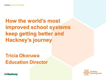 How the world's most improved school systems keep getting better and Hackney's journey Tricia Okoruwa Education Director.