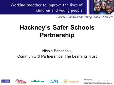 Hackney's Safer Schools Partnership Nicola Baboneau, Community & Partnerships, The Learning Trust.
