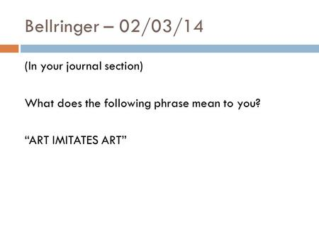 "Bellringer – 02/03/14 (In your journal section) What does the following phrase mean to you? ""ART IMITATES ART"""