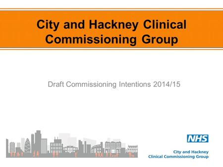 Draft Commissioning Intentions 2014/15 City and Hackney Clinical Commissioning Group.