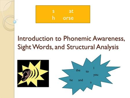 Introduction to Phonemic Awareness, Sight Words, and Structural Analysis the to he a I and you s at h orse.