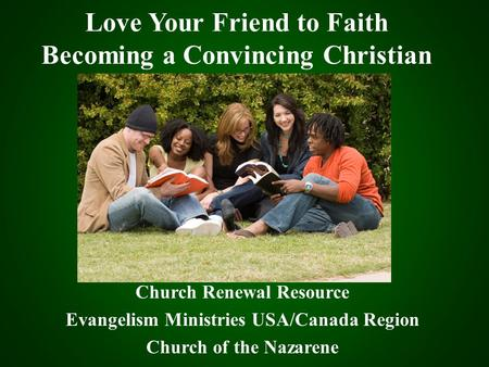 Love Your Friend to Faith Becoming a Convincing Christian Church Renewal Resource Evangelism Ministries USA/Canada Region Church of the Nazarene.