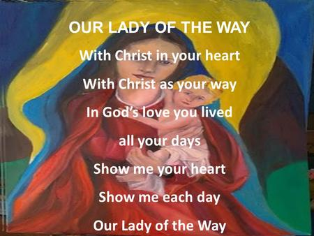 OUR LADY OF THE WAY With Christ in your heart With Christ as your way In God's love you lived all your days Show me your heart Show me each day Our Lady.