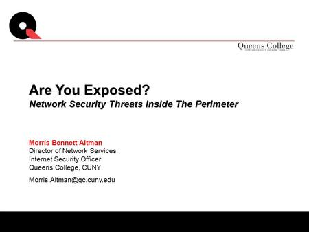 Morris Bennett Altman Director of Network Services Internet Security Officer Queens College, CUNY Are You Exposed? Network Security.