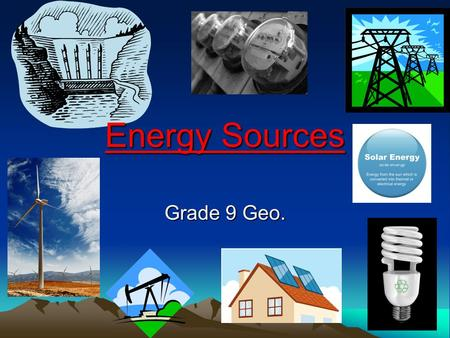 Energy Sources Grade 9 Geo.. Energy???? Today we are going to be talking about ENERGY!! Not the energy you need to get to school each day or to walk to.