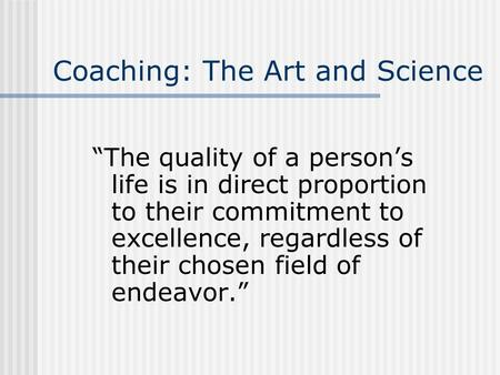 "Coaching: The Art and Science ""The quality of a person's life is in direct proportion to their commitment to excellence, regardless of their chosen field."