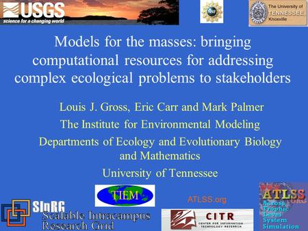 Models for the masses: bringing computational resources for addressing complex ecological problems to stakeholders Louis J. Gross, Eric Carr and Mark.