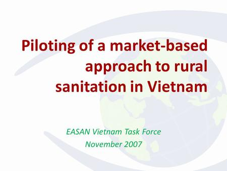 Piloting of a market-based approach to rural sanitation in Vietnam EASAN Vietnam Task Force November 2007.