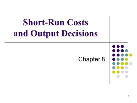 1 Short-Run Costs and Output Decisions Chapter 8.
