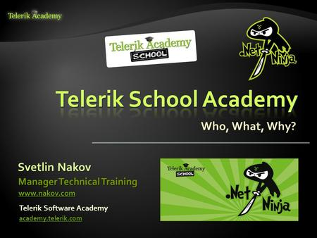 Svetlin Nakov Telerik Software Academy academy.telerik.com Manager Technical Training www.nakov.com Who, What, Why?